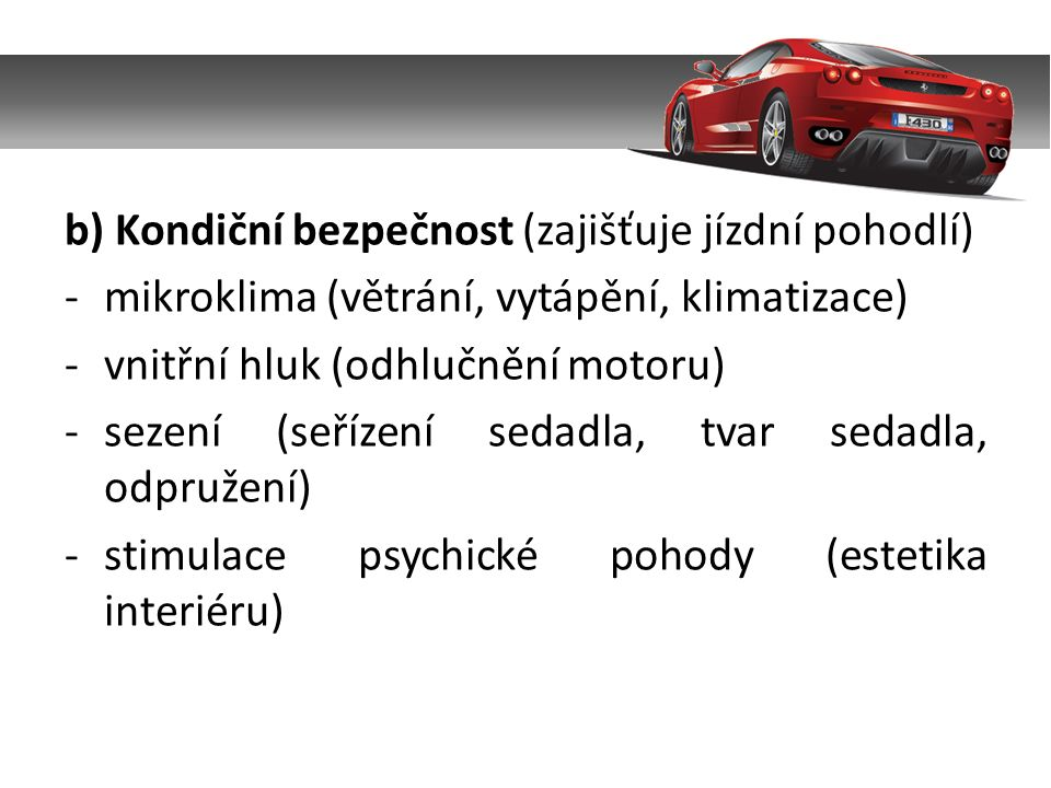 b) Kondiční bezpečnost (zajišťuje jízdní pohodlí) -mikroklima (větrání, vytápění, klimatizace) -vnitřní hluk (odhlučnění motoru) -sezení (seřízení sedadla, tvar sedadla, odpružení) -stimulace psychické pohody (estetika interiéru)