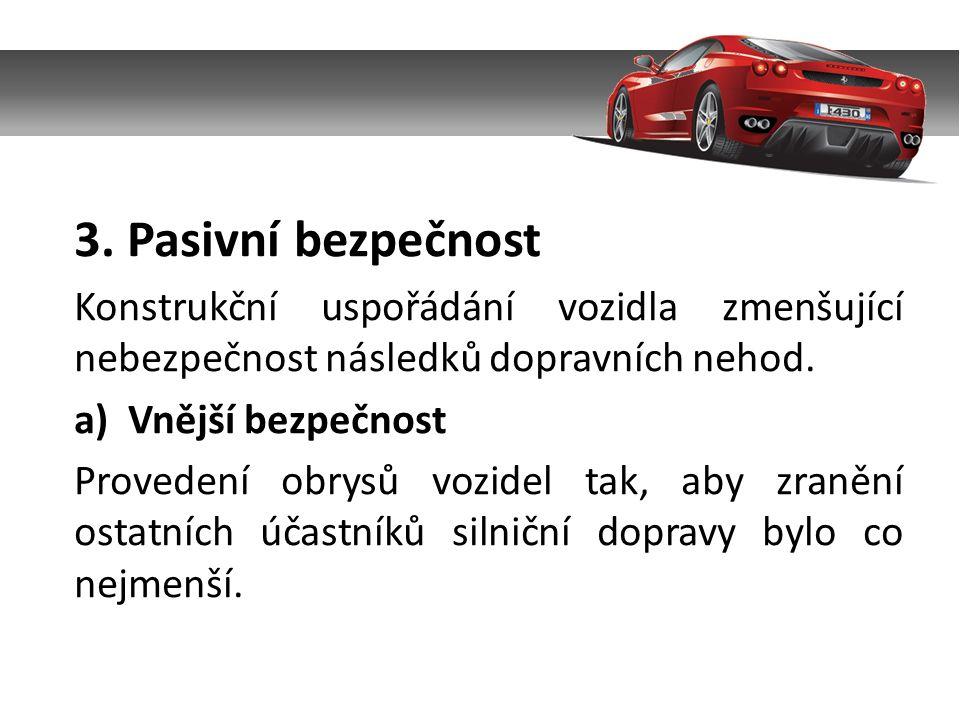 3. Pasivní bezpečnost Konstrukční uspořádání vozidla zmenšující nebezpečnost následků dopravních nehod. a)Vnější bezpečnost Provedení obrysů vozidel t