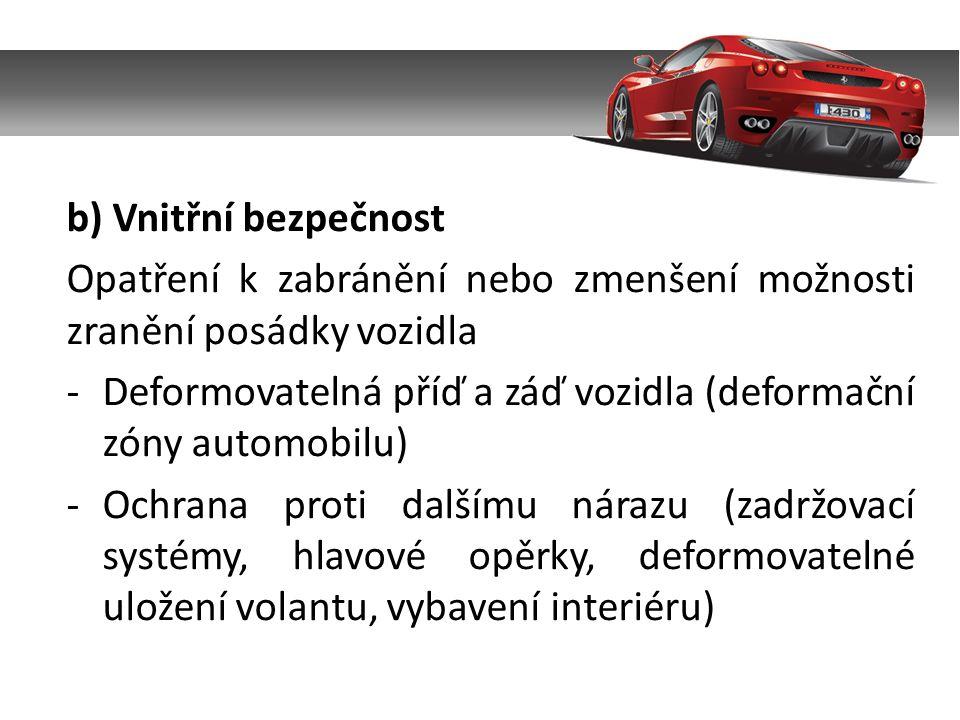 b) Vnitřní bezpečnost Opatření k zabránění nebo zmenšení možnosti zranění posádky vozidla -Deformovatelná příď a záď vozidla (deformační zóny automobilu) -Ochrana proti dalšímu nárazu (zadržovací systémy, hlavové opěrky, deformovatelné uložení volantu, vybavení interiéru)