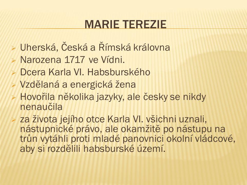 MARIE TEREZIE  Uherská, Česká a Římská královna  Narozena 1717 ve Vídni.  Dcera Karla VI. Habsburského  Vzdělaná a energická žena  Hovořila někol