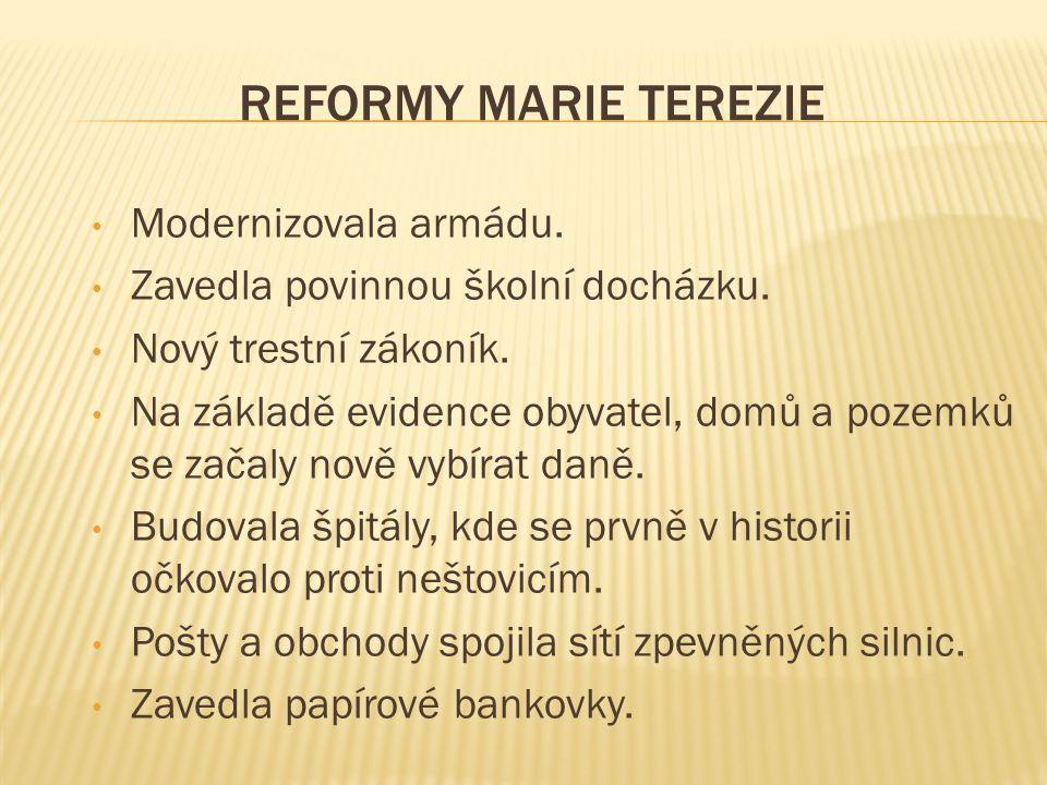 REFORMY MARIE TEREZIE Modernizovala armádu. Zavedla povinnou školní docházku. Nový trestní zákoník. Na základě evidence obyvatel, domů a pozemků se za