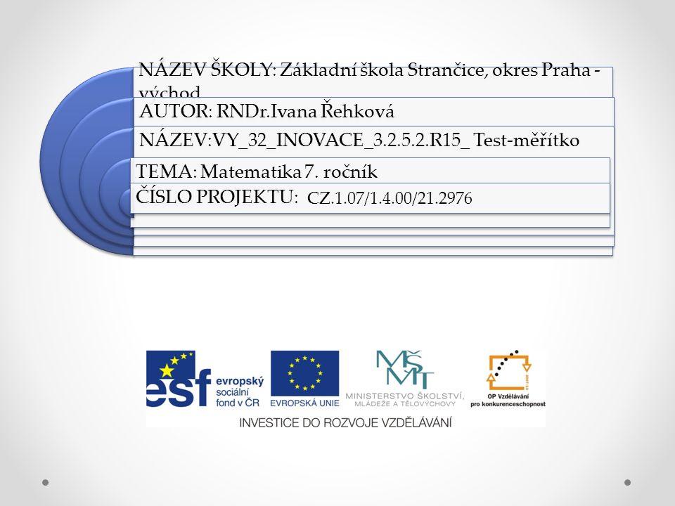 NÁZEV ŠKOLY: Základní škola Strančice, okres Praha - východ AUTOR: RNDr.Ivana Řehková NÁZEV:VY_32_INOVACE_3.2.5.2.R15_ Test-měřítko TEMA: Matematika 7.