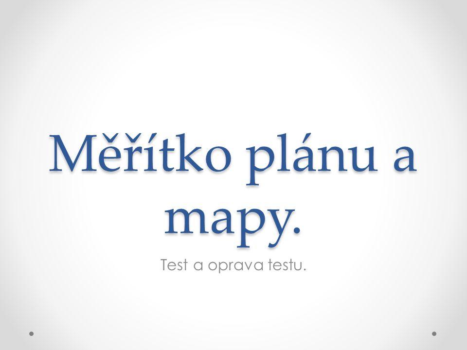Měřítko plánu a mapy. Test a oprava testu.