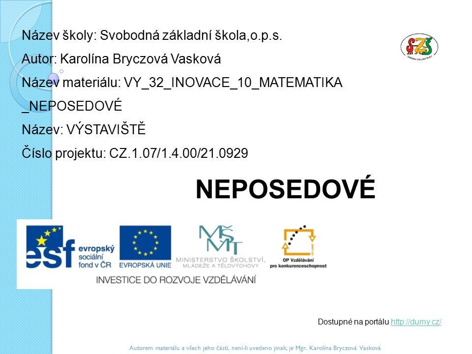 Název školy: Svobodná základní škola,o.p.s. Autor: Karolína Bryczová Vasková Název materiálu: VY_32_INOVACE_10_MATEMATIKA _NEPOSEDOVÉ Název: VÝSTAVIŠT