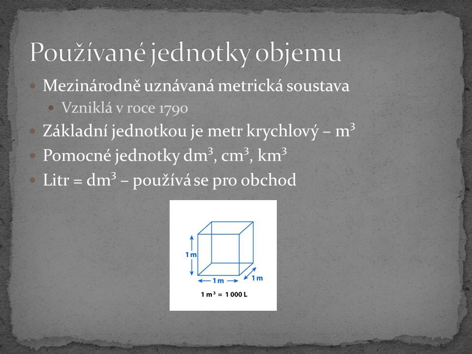 Mezinárodně uznávaná metrická soustava Vzniklá v roce 1790 Základní jednotkou je metr krychlový – m 3 Pomocné jednotky dm 3, cm 3, km 3 Litr = dm 3 –