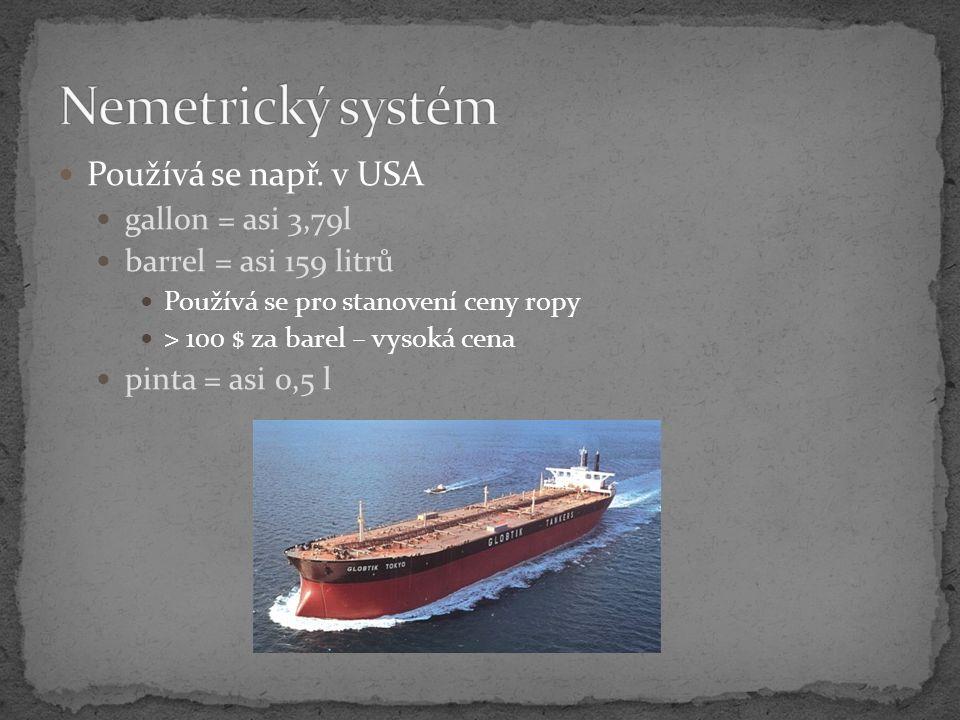 Používá se např. v USA gallon = asi 3,79l barrel = asi 159 litrů Používá se pro stanovení ceny ropy > 100 $ za barel – vysoká cena pinta = asi 0,5 l