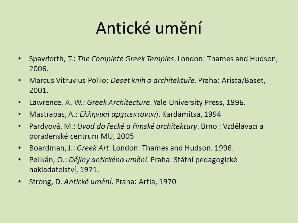 Antické umění Spawforth, T.: The Complete Greek Temples. London: Thames and Hudson, 2006. Marcus Vitruvius Pollio: Deset knih o architektuře. Praha: A