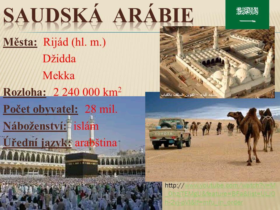 Města: Rijád (hl. m.) Džidda Mekka Rozloha: 2 240 000 km 2 Počet obyvatel: 28 mil. Náboženství: islám Úřední jazyk: arabština http://www.youtube.com/w