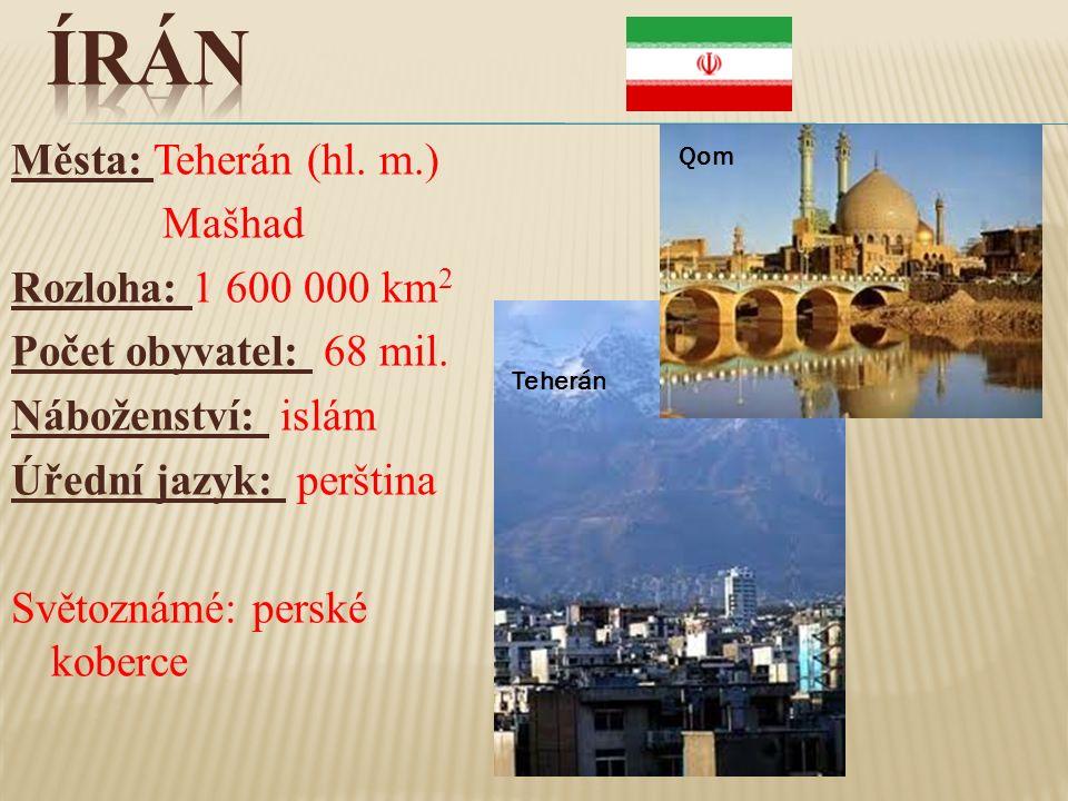 Města: Teherán (hl. m.) Mašhad Rozloha: 1 600 000 km 2 Počet obyvatel: 68 mil. Náboženství: islám Úřední jazyk: perština Světoznámé: perské koberce Te