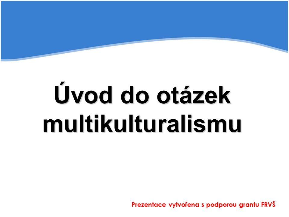 Úvod do otázek multikulturalismu Prezentace vytvořena s podporou grantu FRVŠ