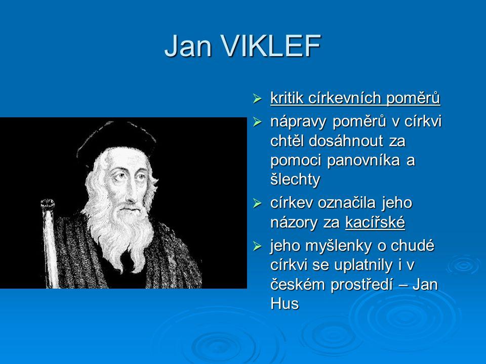 Jan VIKLEF  kritik církevních poměrů  nápravy poměrů v církvi chtěl dosáhnout za pomoci panovníka a šlechty  církev označila jeho názory za kacířsk