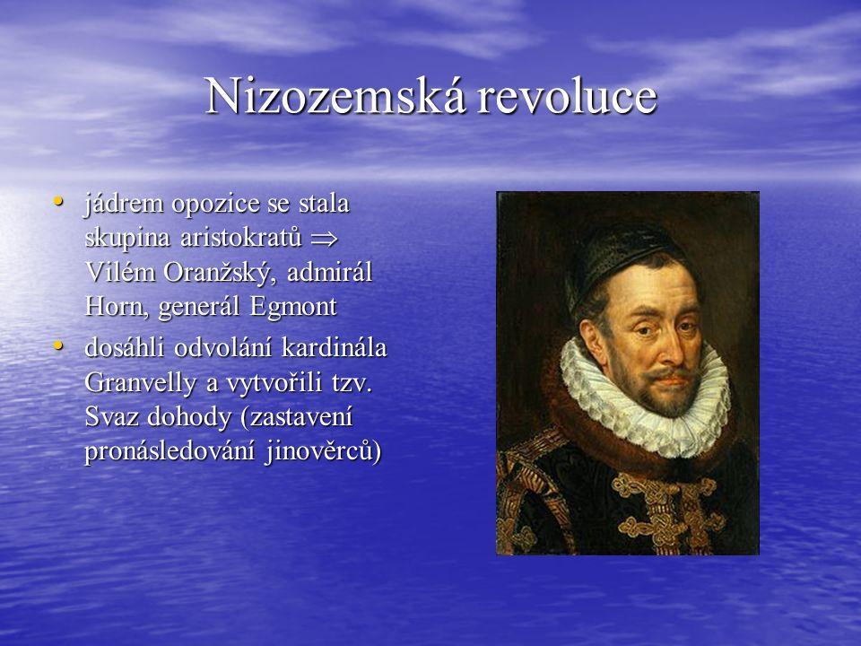Nizozemská revoluce jádrem opozice se stala skupina aristokratů  Vilém Oranžský, admirál Horn, generál Egmont jádrem opozice se stala skupina aristokratů  Vilém Oranžský, admirál Horn, generál Egmont dosáhli odvolání kardinála Granvelly a vytvořili tzv.