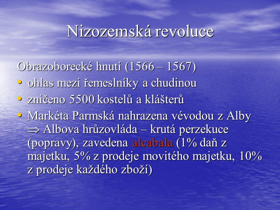 Nizozemská revoluce Obrazoborecké hnutí (1566 – 1567) ohlas mezi řemeslníky a chudinou ohlas mezi řemeslníky a chudinou zničeno 5500 kostelů a klášterů zničeno 5500 kostelů a klášterů Markéta Parmská nahrazena vévodou z Alby  Albova hrůzovláda – krutá perzekuce (popravy), zavedena alcabala (1% daň z majetku, 5% z prodeje movitého majetku, 10% z prodeje každého zboží) Markéta Parmská nahrazena vévodou z Alby  Albova hrůzovláda – krutá perzekuce (popravy), zavedena alcabala (1% daň z majetku, 5% z prodeje movitého majetku, 10% z prodeje každého zboží)
