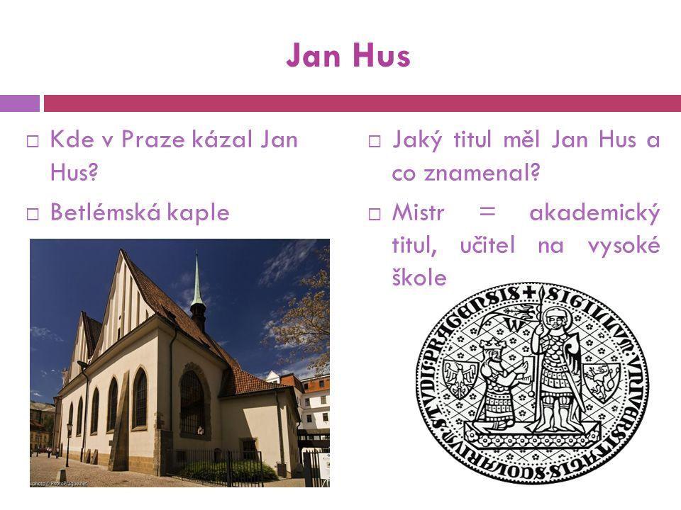 Jan Hus  Kde v Praze kázal Jan Hus.  Betlémská kaple  Jaký titul měl Jan Hus a co znamenal.