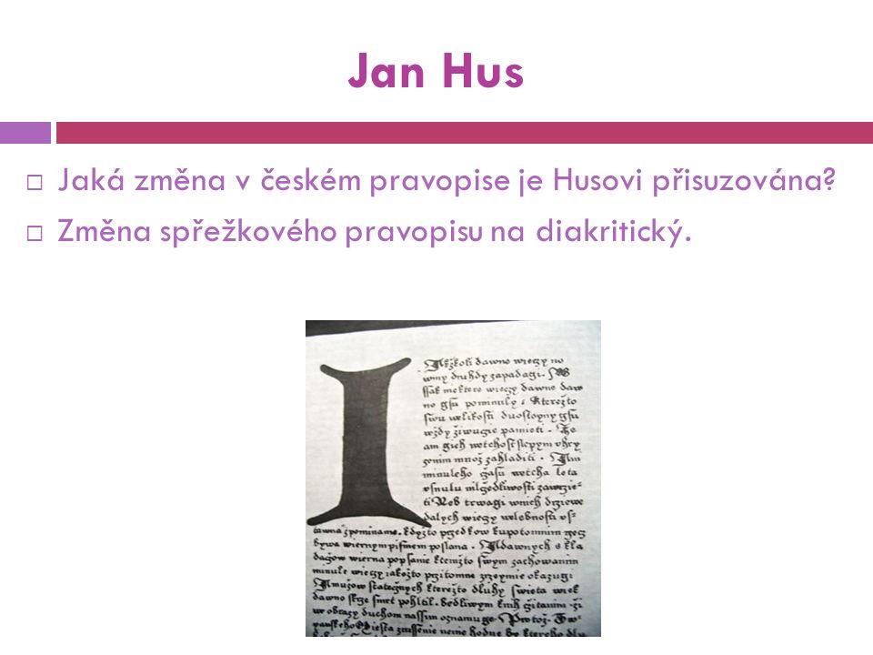 Jan Hus  Jaká změna v českém pravopise je Husovi přisuzována.