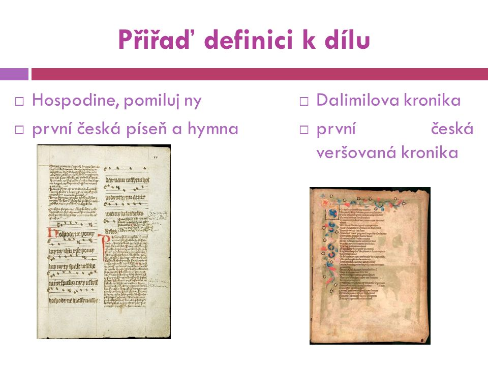 Přiřaď definici k dílu  Hospodine, pomiluj ny  první česká píseň a hymna  Dalimilova kronika  první česká veršovaná kronika
