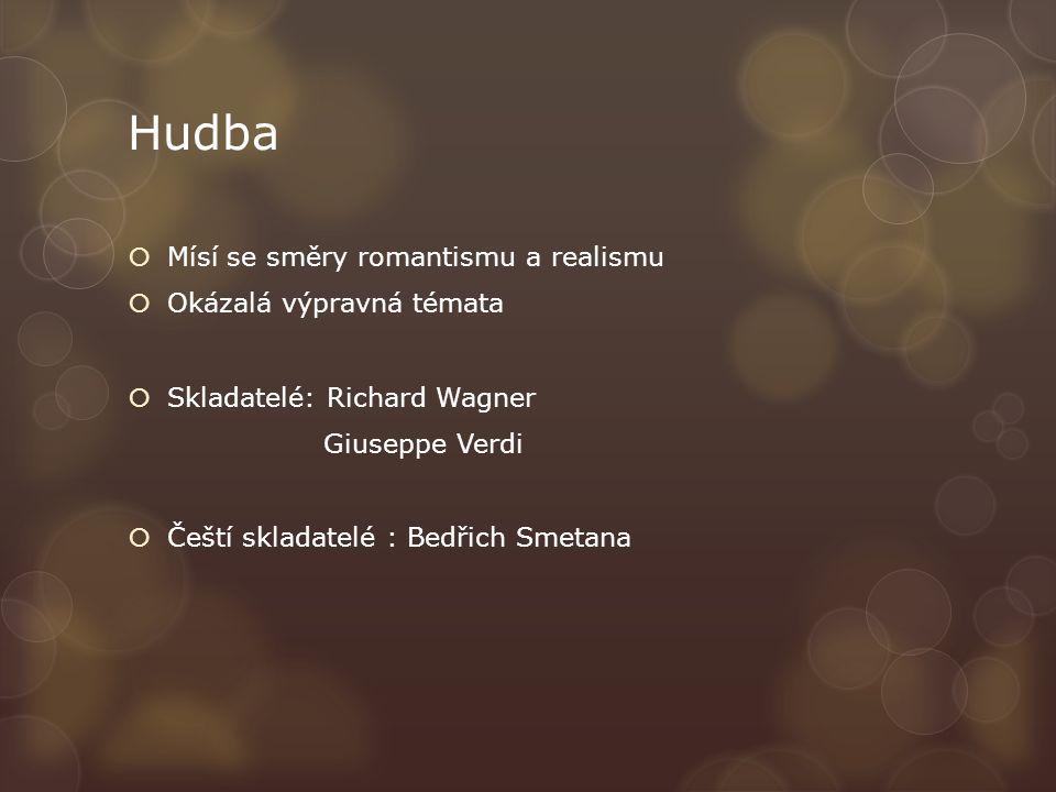 Hudba  Mísí se směry romantismu a realismu  Okázalá výpravná témata  Skladatelé: Richard Wagner Giuseppe Verdi  Čeští skladatelé : Bedřich Smetana