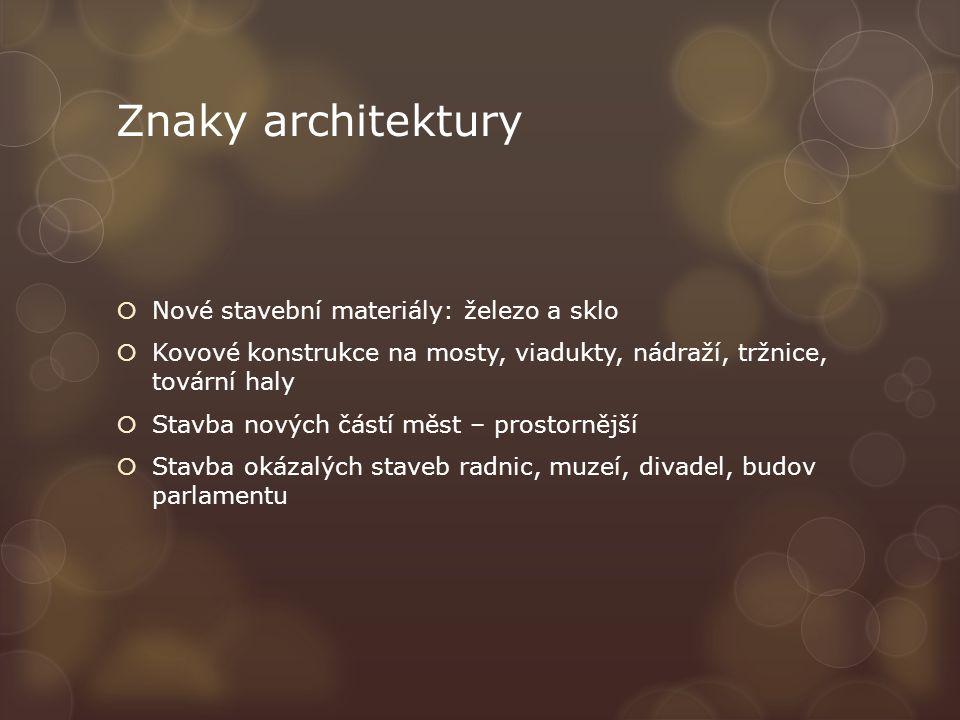 Znaky architektury  Nové stavební materiály: železo a sklo  Kovové konstrukce na mosty, viadukty, nádraží, tržnice, tovární haly  Stavba nových částí měst – prostornější  Stavba okázalých staveb radnic, muzeí, divadel, budov parlamentu