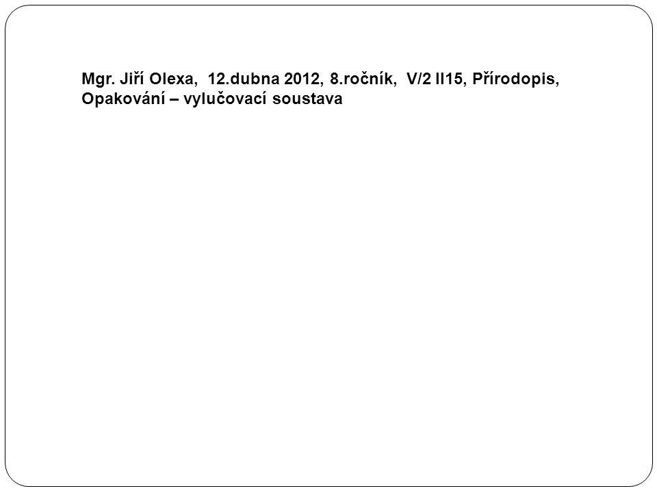 Mgr. Jiří Olexa, 12.dubna 2012, 8.ročník, V/2 II15, Přírodopis, Opakování – vylučovací soustava