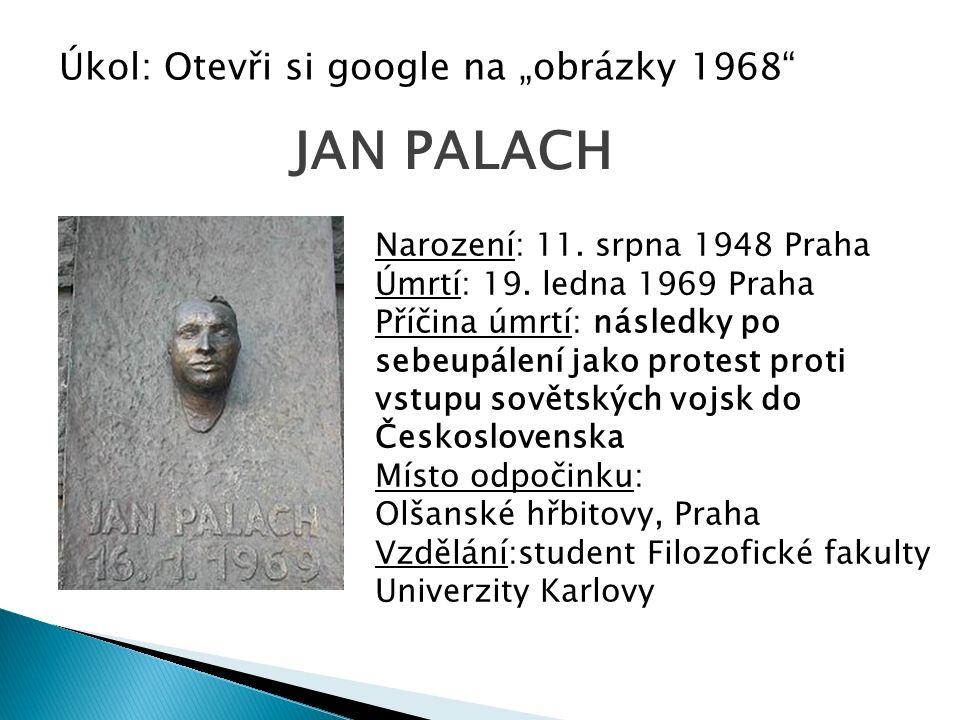 """Úkol: Otevři si google na """"obrázky 1968"""" JAN PALACH Narození: 11. srpna 1948 Praha Úmrtí: 19. ledna 1969 Praha Příčina úmrtí: následky po sebeupálení"""