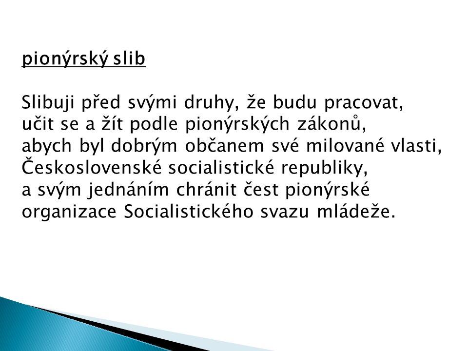 pionýrský slib Slibuji před svými druhy, že budu pracovat, učit se a žít podle pionýrských zákonů, abych byl dobrým občanem své milované vlasti, Česko