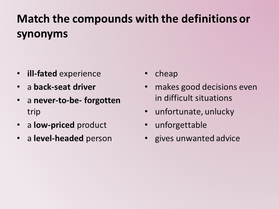 Match the compounds with the definitions or synonyms ill-fated experience a back-seat driver a never-to-be- forgotten trip a low-priced product a level-headed person cheap makes good decisions even in difficult situations unfortunate, unlucky unforgettable gives unwanted advice