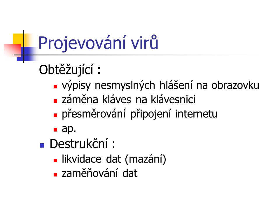Projevování virů Obtěžující : výpisy nesmyslných hlášení na obrazovku záměna kláves na klávesnici přesměrování připojení internetu ap. Destrukční : li