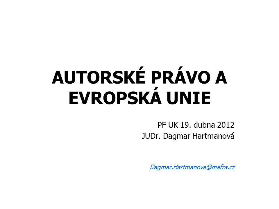 AUTORSKÉ PRÁVO A EVROPSKÁ UNIE PF UK 19. dubna 2012 JUDr. Dagmar Hartmanová Dagmar.Hartmanova@mafra.cz