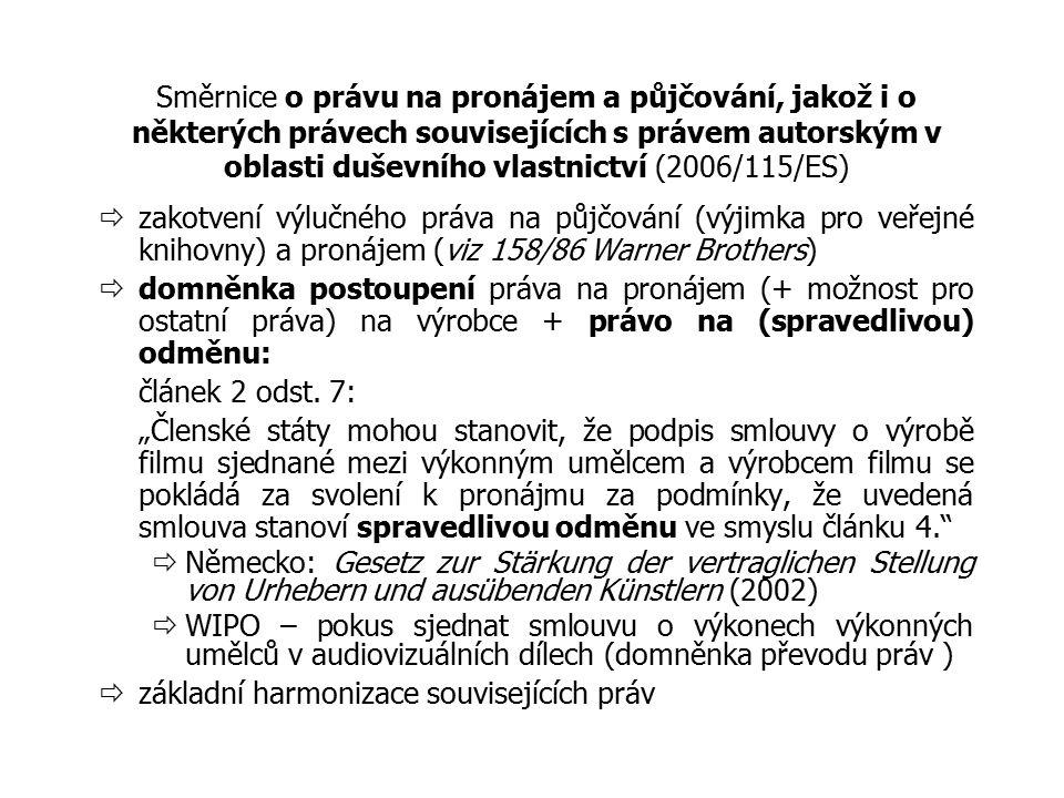 Směrnice o právu na pronájem a půjčování, jakož i o některých právech souvisejících s právem autorským v oblasti duševního vlastnictví (2006/115/ES)  zakotvení výlučného práva na půjčování (výjimka pro veřejné knihovny) a pronájem (viz 158/86 Warner Brothers)  domněnka postoupení práva na pronájem (+ možnost pro ostatní práva) na výrobce + právo na (spravedlivou) odměnu: článek 2 odst.