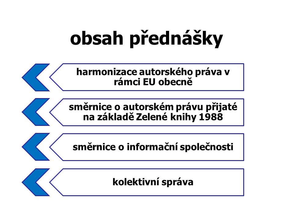 obsah přednášky harmonizace autorského práva v rámci EU obecně směrnice o autorském právu přijaté na základě Zelené knihy 1988 směrnice o informační společnosti kolektivní správa
