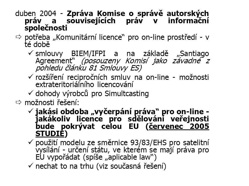 """duben 2004 - Zpráva Komise o správě autorských práv a souvisejících práv v informační společnosti  potřeba """"Komunitární licence pro on-line prostředí - v té době smlouvy BIEM/IFPI a na základě """"Santiago Agreement (posouzeny Komisí jako závadné z pohledu článku 81 Smlouvy ES) rozšíření recipročních smluv na on-line - možnosti extrateritoriálního licencování dohody výrobců pro Simultcasting  možnosti řešení: jakási obdoba """"vyčerpání práva pro on-line - jakákoliv licence pro sdělování veřejnosti bude pokrývat celou EU (červenec 2005 STUDIE) použití modelu ze směrnice 93/83/EHS pro satelitní vysílání - určení státu, ve kterém se mají práva pro EU vypořádat (spíše """"aplicable law ) nechat to na trhu (viz současná řešení)"""