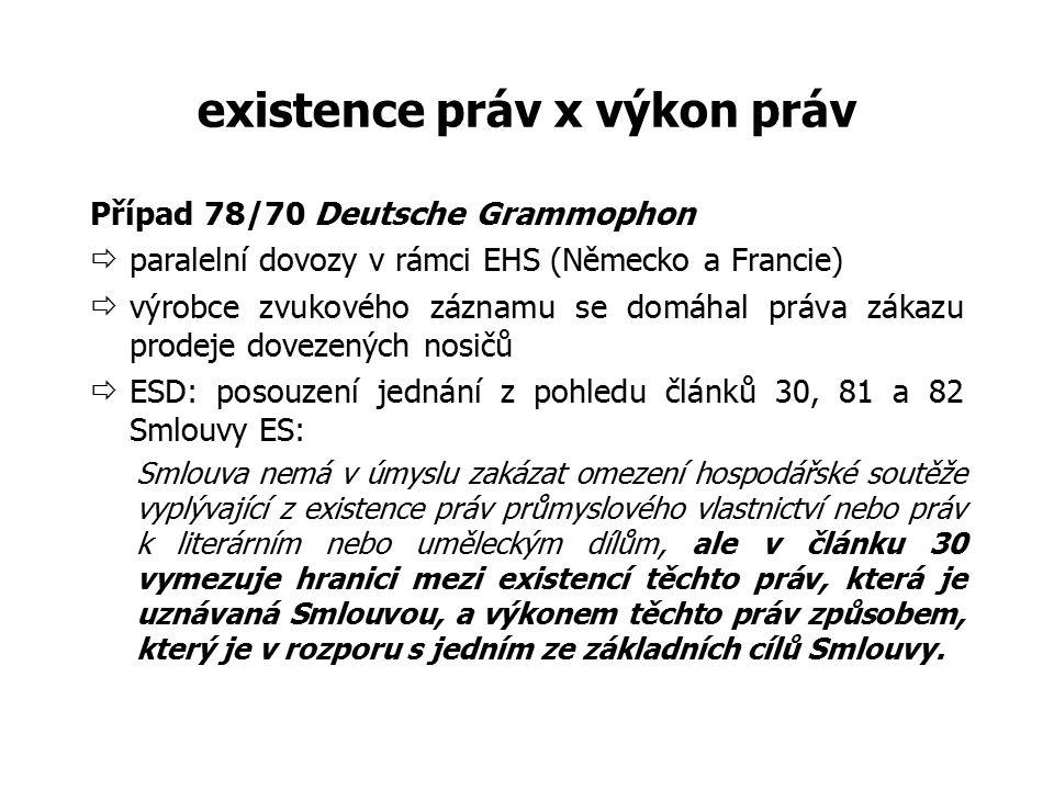 existence práv x výkon práv Případ 78/70 Deutsche Grammophon  paralelní dovozy v rámci EHS (Německo a Francie)  výrobce zvukového záznamu se domáhal práva zákazu prodeje dovezených nosičů  ESD: posouzení jednání z pohledu článků 30, 81 a 82 Smlouvy ES: Smlouva nemá v úmyslu zakázat omezení hospodářské soutěže vyplývající z existence práv průmyslového vlastnictví nebo práv k literárním nebo uměleckým dílům, ale v článku 30 vymezuje hranici mezi existencí těchto práv, která je uznávaná Smlouvou, a výkonem těchto práv způsobem, který je v rozporu s jedním ze základních cílů Smlouvy.