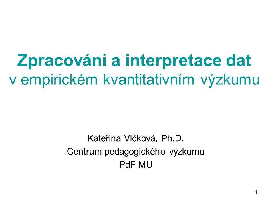1 Zpracování a interpretace dat v empirickém kvantitativním výzkumu Kateřina Vlčková, Ph.D.