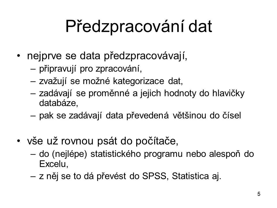5 Předzpracování dat nejprve se data předzpracovávají, –připravují pro zpracování, –zvažují se možné kategorizace dat, –zadávají se proměnné a jejich hodnoty do hlavičky databáze, –pak se zadávají data převedená většinou do čísel vše už rovnou psát do počítače, –do (nejlépe) statistického programu nebo alespoň do Excelu, –z něj se to dá převést do SPSS, Statistica aj.