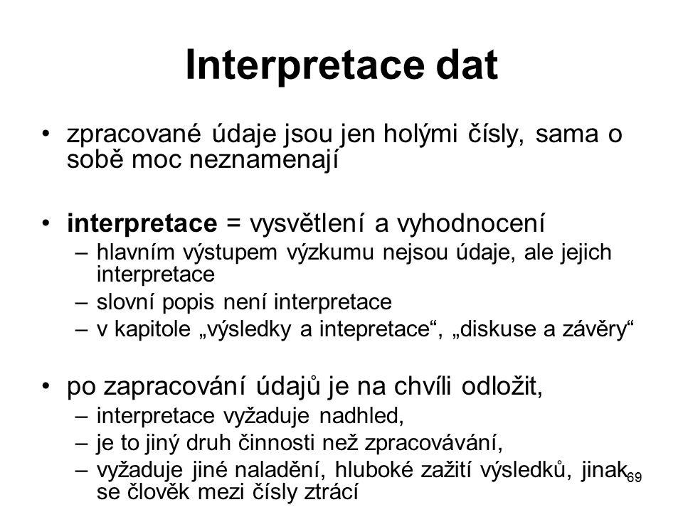 """69 Interpretace dat zpracované údaje jsou jen holými čísly, sama o sobě moc neznamenají interpretace = vysvětlení a vyhodnocení –hlavním výstupem výzkumu nejsou údaje, ale jejich interpretace –slovní popis není interpretace –v kapitole """"výsledky a intepretace , """"diskuse a závěry po zapracování údajů je na chvíli odložit, –interpretace vyžaduje nadhled, –je to jiný druh činnosti než zpracovávání, –vyžaduje jiné naladění, hluboké zažití výsledků, jinak se člověk mezi čísly ztrácí"""