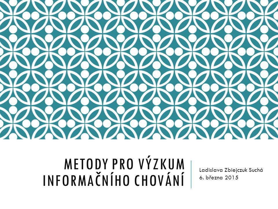 METODY PRO VÝZKUM INFORMAČNÍHO CHOVÁNÍ Ladislava Zbiejczuk Suchá 6. března 2015