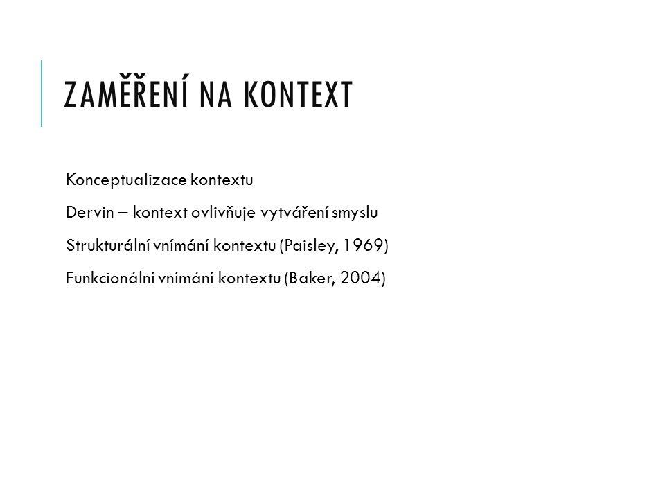 ZAMĚŘENÍ NA KONTEXT Konceptualizace kontextu Dervin – kontext ovlivňuje vytváření smyslu Strukturální vnímání kontextu (Paisley, 1969) Funkcionální vnímání kontextu (Baker, 2004)