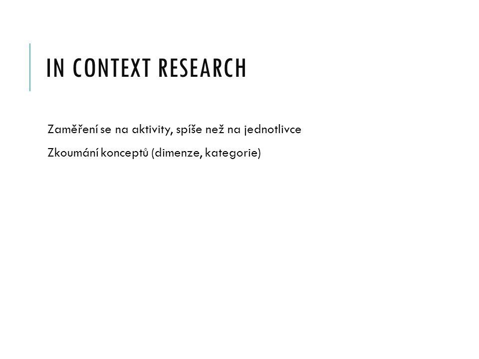 IN CONTEXT RESEARCH Zaměření se na aktivity, spíše než na jednotlivce Zkoumání konceptů (dimenze, kategorie)