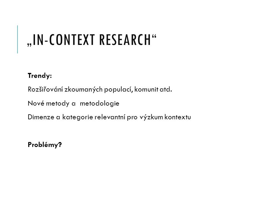 """""""IN-CONTEXT RESEARCH"""" Trendy: Rozšiřování zkoumaných populací, komunit atd. Nové metody a metodologie Dimenze a kategorie relevantní pro výzkum kontex"""
