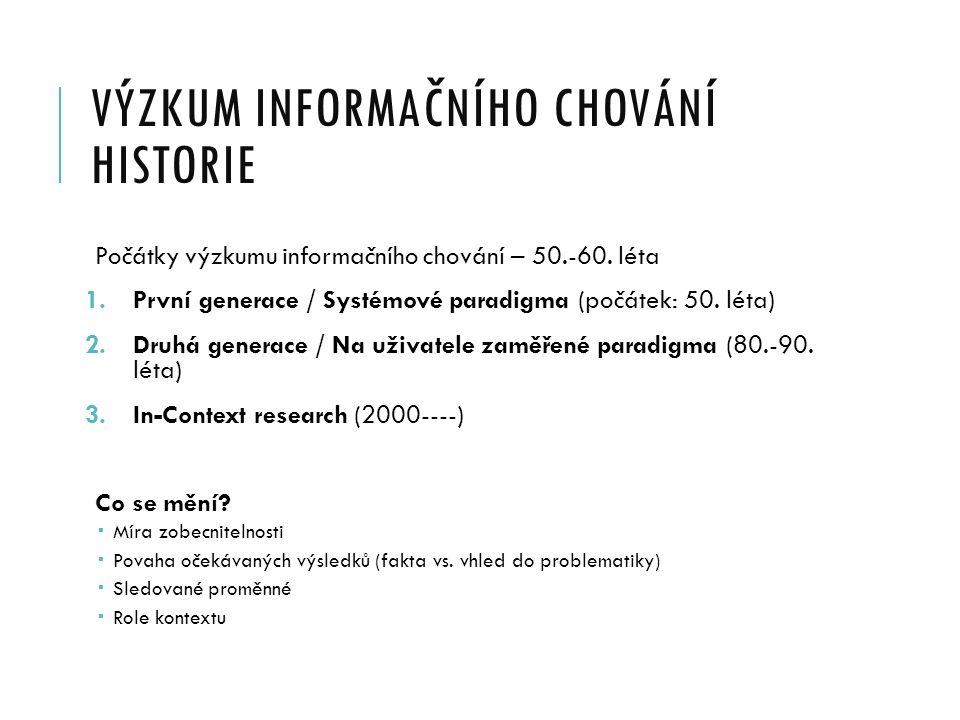 VÝZKUM INFORMAČNÍHO CHOVÁNÍ HISTORIE Počátky výzkumu informačního chování – 50.-60. léta 1.První generace / Systémové paradigma (počátek: 50. léta) 2.