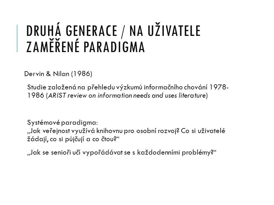 DRUHÁ GENERACE / NA UŽIVATELE ZAMĚŘENÉ PARADIGMA Dervin & Nilan (1986) Studie založená na přehledu výzkumů informačního chování 1978- 1986 (ARIST revi