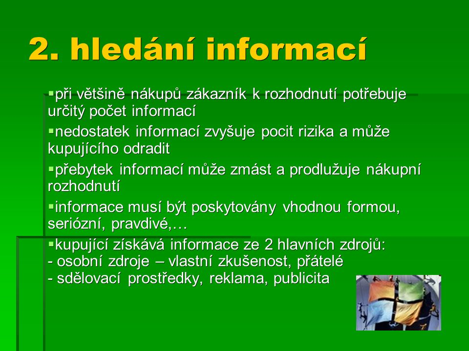 2. hledání informací  při většině nákupů zákazník k rozhodnutí potřebuje určitý počet informací  nedostatek informací zvyšuje pocit rizika a může ku