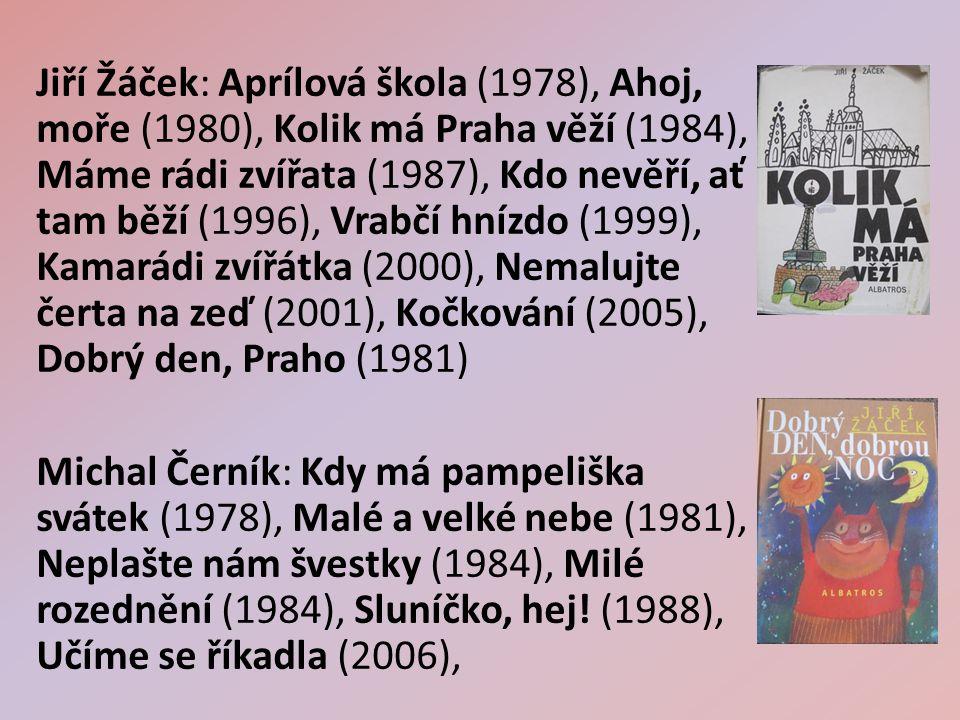 Jiří Žáček: Aprílová škola (1978), Ahoj, moře (1980), Kolik má Praha věží (1984), Máme rádi zvířata (1987), Kdo nevěří, ať tam běží (1996), Vrabčí hnízdo (1999), Kamarádi zvířátka (2000), Nemalujte čerta na zeď (2001), Kočkování (2005), Dobrý den, Praho (1981) Michal Černík: Kdy má pampeliška svátek (1978), Malé a velké nebe (1981), Neplašte nám švestky (1984), Milé rozednění (1984), Sluníčko, hej.