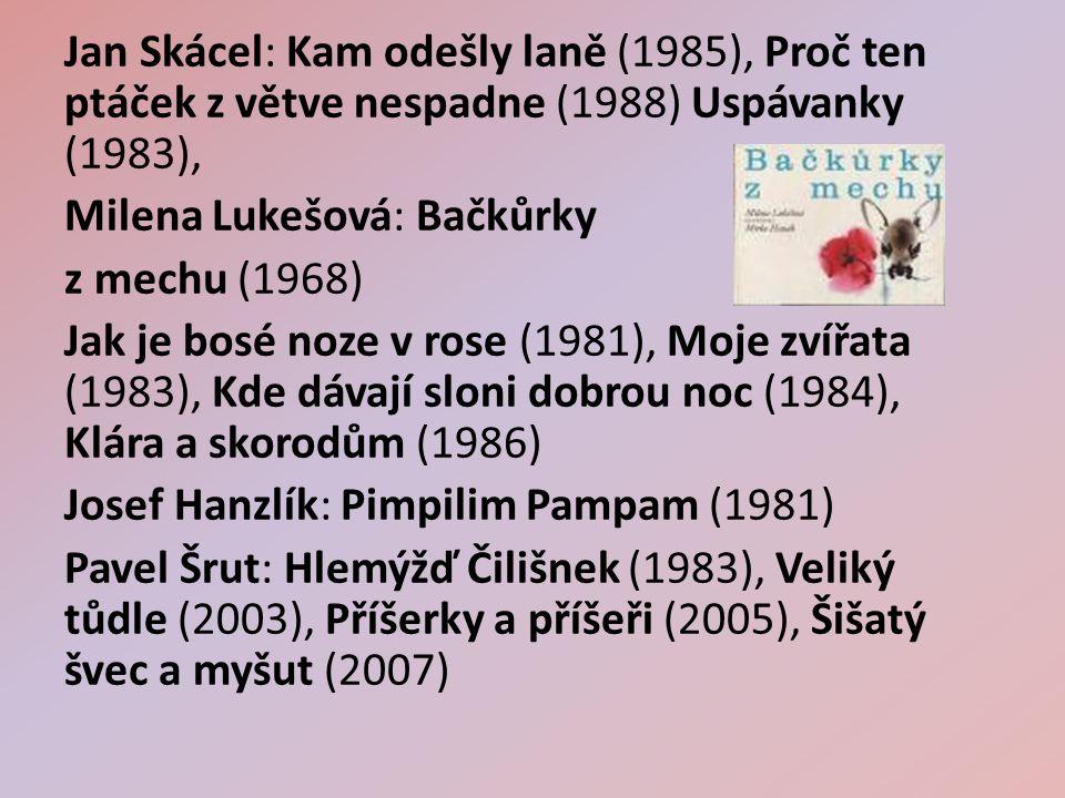 Jan Skácel: Kam odešly laně (1985), Proč ten ptáček z větve nespadne (1988) Uspávanky (1983), Milena Lukešová: Bačkůrky z mechu (1968) Jak je bosé noze v rose (1981), Moje zvířata (1983), Kde dávají sloni dobrou noc (1984), Klára a skorodům (1986) Josef Hanzlík: Pimpilim Pampam (1981) Pavel Šrut: Hlemýžď Čilišnek (1983), Veliký tůdle (2003), Příšerky a příšeři (2005), Šišatý švec a myšut (2007)