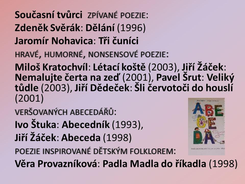 ZPÍVANÉ POEZIE Současní tvůrci ZPÍVANÉ POEZIE : Zdeněk Svěrák: Dělání (1996) Jaromír Nohavica: Tři čuníci HRAVÉ, HUMORNÉ, NONSENSOVÉ POEZIE : Miloš Kratochvíl: Létací koště (2003), Jiří Žáček: Nemalujte čerta na zeď (2001), Pavel Šrut: Veliký tůdle (2003), Jiří Dědeček: Šli červotoči do houslí (2001) VERŠOVANÝCH ABECEDÁŘŮVERŠOVANÝCH ABECEDÁŘŮ : Ivo Štuka: Abecedník (1993), Jiří Žáček: Abeceda (1998) POEZIEINSPIROVANÉ DĚTSKÝM FOLKLOREMPOEZIE INSPIROVANÉ DĚTSKÝM FOLKLOREM : Věra Provazníková: Padla Madla do říkadla (1998)