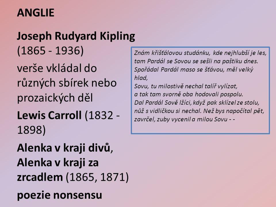 ANGLIE Joseph Rudyard Kipling (1865 - 1936) verše vkládal do různých sbírek nebo prozaických děl Lewis Carroll (1832 - 1898) Alenka v kraji divů, Alenka v kraji za zrcadlem (1865, 1871) poezie nonsensu Znám křišťálovou studánku, kde nejhlubší je les, tam Pardál se Sovou se sešli na paštiku dnes.
