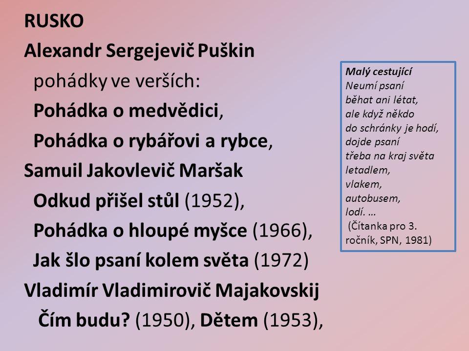 RUSKO Alexandr Sergejevič Puškin pohádky ve verších: Pohádka o medvědici, Pohádka o rybářovi a rybce, Samuil Jakovlevič Maršak Odkud přišel stůl (1952), Pohádka o hloupé myšce (1966), Jak šlo psaní kolem světa (1972) Vladimír Vladimirovič Majakovskij Čím budu.