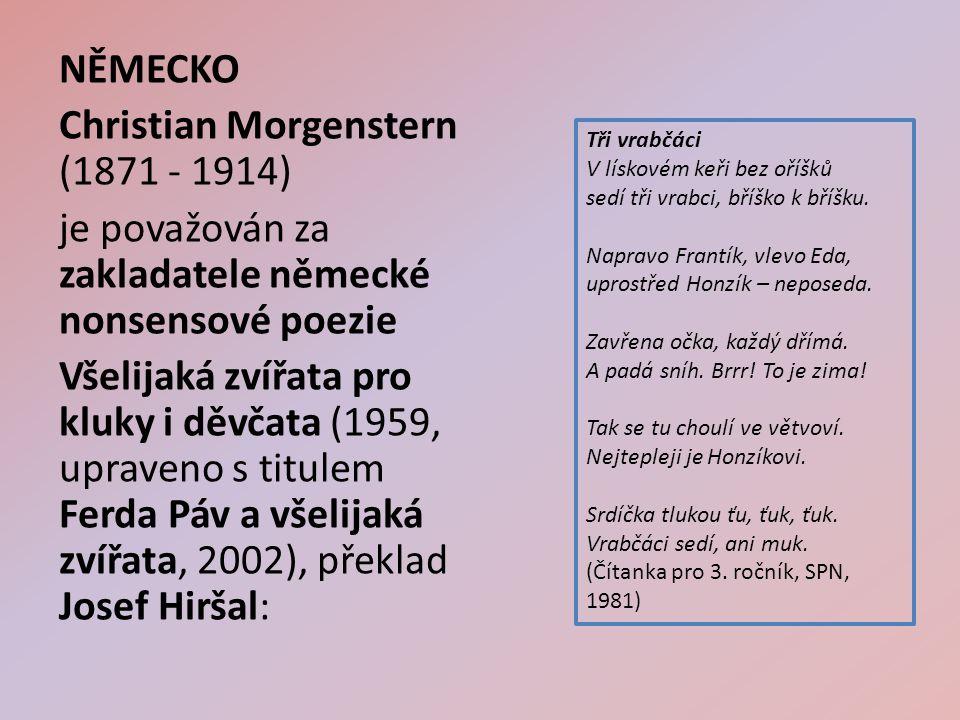 NĚMECKO Christian Morgenstern (1871 - 1914) je považován za zakladatele německé nonsensové poezie Všelijaká zvířata pro kluky i děvčata (1959, upraveno s titulem Ferda Páv a všelijaká zvířata, 2002), překlad Josef Hiršal: Tři vrabčáci V lískovém keři bez oříšků sedí tři vrabci, bříško k bříšku.