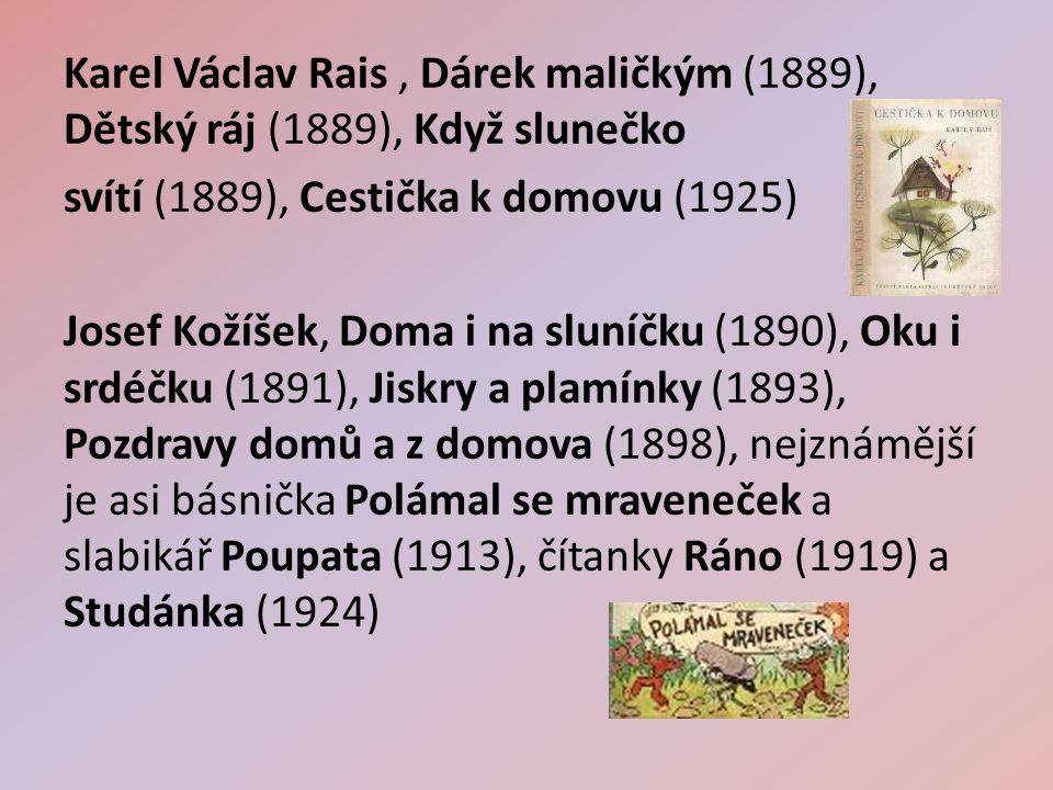Karel Václav Rais, Dárek maličkým (1889), Dětský ráj (1889), Když slunečko svítí (1889), Cestička k domovu (1925) Josef Kožíšek, Doma i na sluníčku (1890), Oku i srdéčku (1891), Jiskry a plamínky (1893), Pozdravy domů a z domova (1898), nejznámější je asi básnička Polámal se mraveneček a slabikář Poupata (1913), čítanky Ráno (1919) a Studánka (1924)