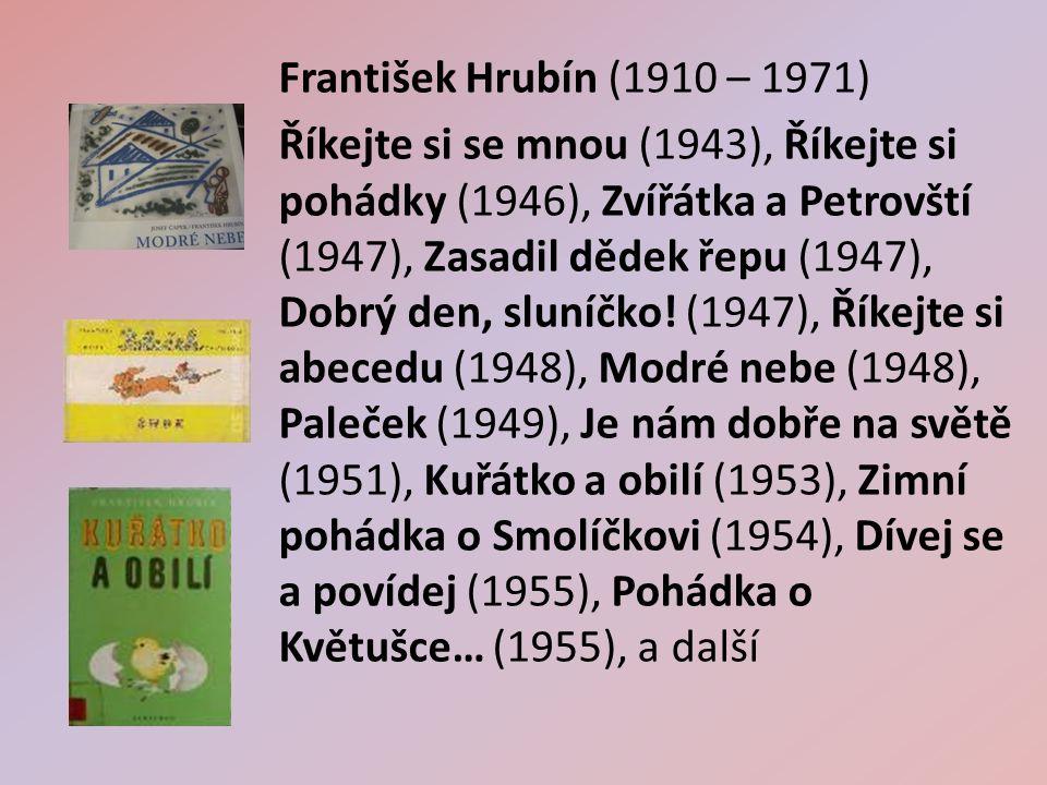 František Hrubín (1910 – 1971) Říkejte si se mnou (1943), Říkejte si pohádky (1946), Zvířátka a Petrovští (1947), Zasadil dědek řepu (1947), Dobrý den, sluníčko.